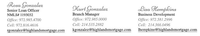 Rosa Gonzalez, Senior Loan Officer, NMLS#1193032, Office: 972.985.4700, Cell: 972.816.4616, rgonzalez@highlandsmorgage.com / Kurt Gonzalez, Branch Manager, Office: 972.985.0000, Cell: 214.535.2882, kgonzalez@highlandsmortgage.com / Angie Liebel, Business Development, NMLS#621451, Office: 972.581.2996, Cell: 214.435.6163, aliebel@highlandsmortgage.com