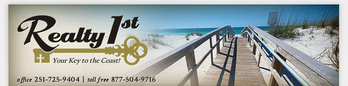 Realty 1st / Your Key to the Coast! / Office: 251.725.9404 / Toll Free: 877.504.9716